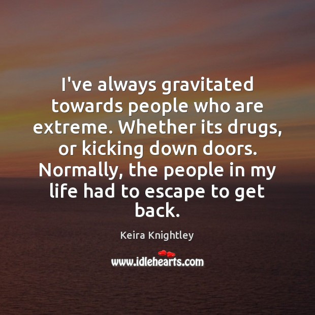 I've always gravitated towards people who are extreme. Whether its drugs, or Keira Knightley Picture Quote