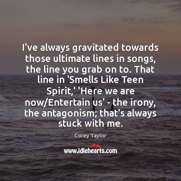 I've always gravitated towards those ultimate lines in songs, the line you Corey Taylor Picture Quote