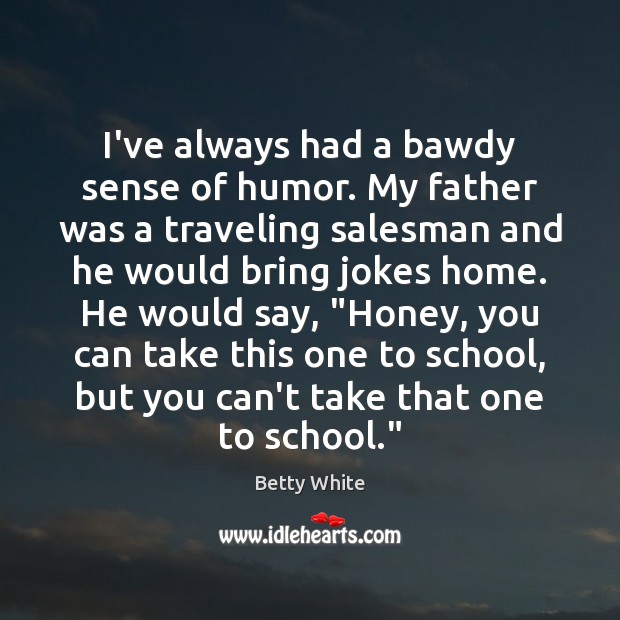 I've always had a bawdy sense of humor. My father was a Betty White Picture Quote