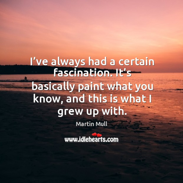 Image, I've always had a certain fascination. It's basically paint what you know, and this is what I grew up with.
