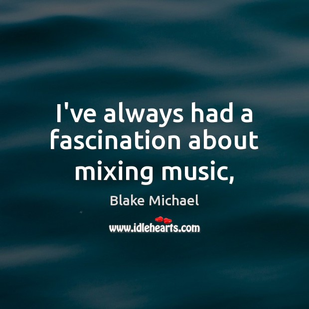 I've always had a fascination about mixing music, Image