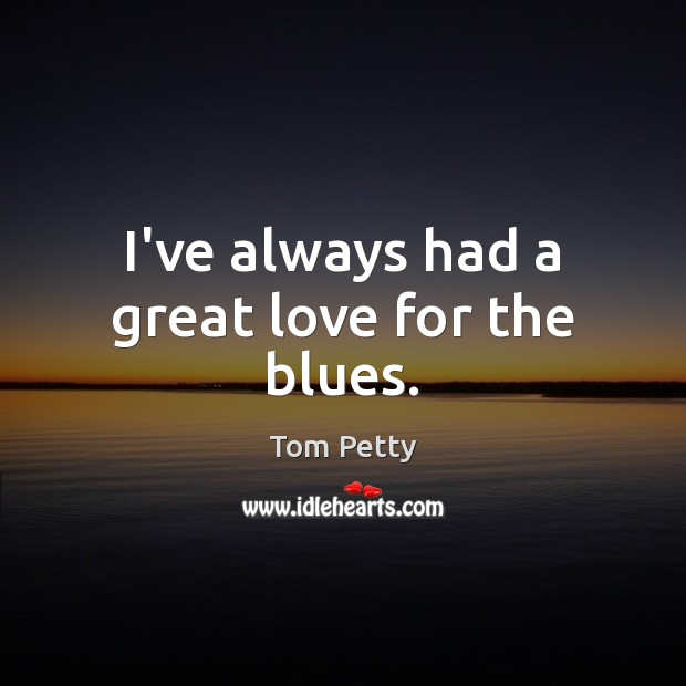 I've always had a great love for the blues. Tom Petty Picture Quote