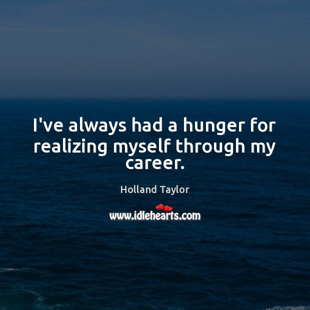 I've always had a hunger for realizing myself through my career. Image