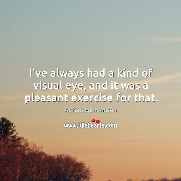 Image, I've always had a kind of visual eye, and it was a pleasant exercise for that.