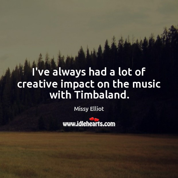 Image, I've always had a lot of creative impact on the music with Timbaland.