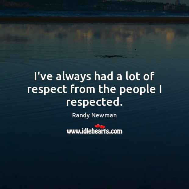 I've always had a lot of respect from the people I respected. Randy Newman Picture Quote