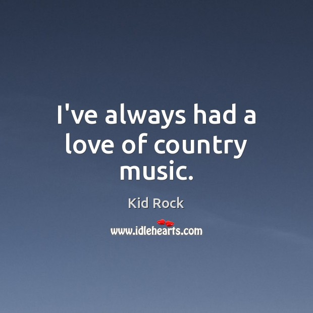 I've always had a love of country music. Kid Rock Picture Quote