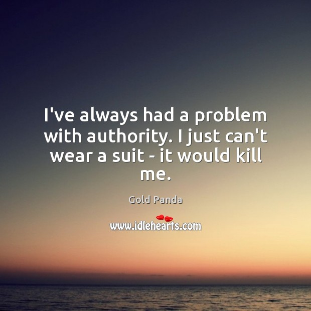 I've always had a problem with authority. I just can't wear a suit – it would kill me. Image