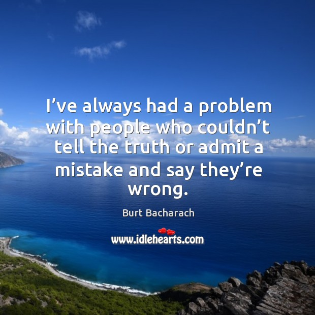 Image, I've always had a problem with people who couldn't tell the truth or admit a mistake and say they're wrong.