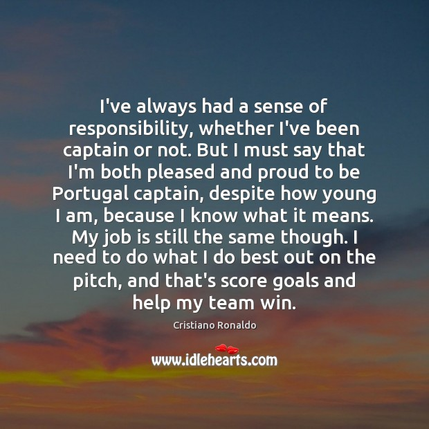 I've always had a sense of responsibility, whether I've been captain or Cristiano Ronaldo Picture Quote