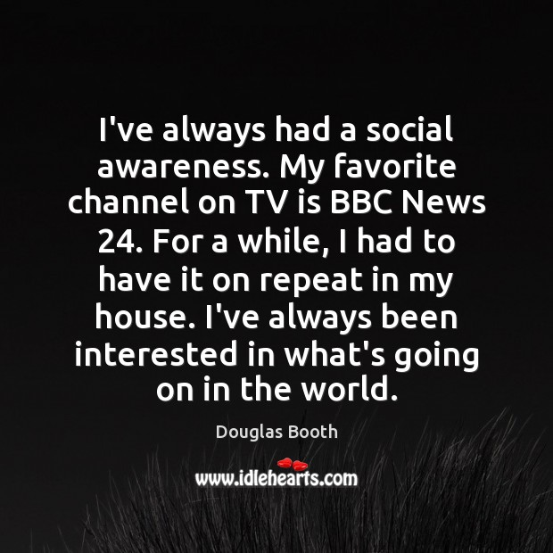 I've always had a social awareness. My favorite channel on TV is Douglas Booth Picture Quote