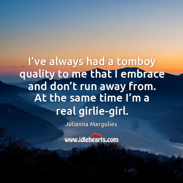 I've always had a tomboy quality to me that I embrace and don't run away from. Julianna Margulies Picture Quote