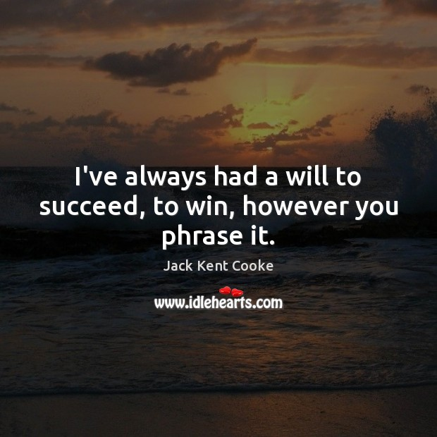 I've always had a will to succeed, to win, however you phrase it. Image