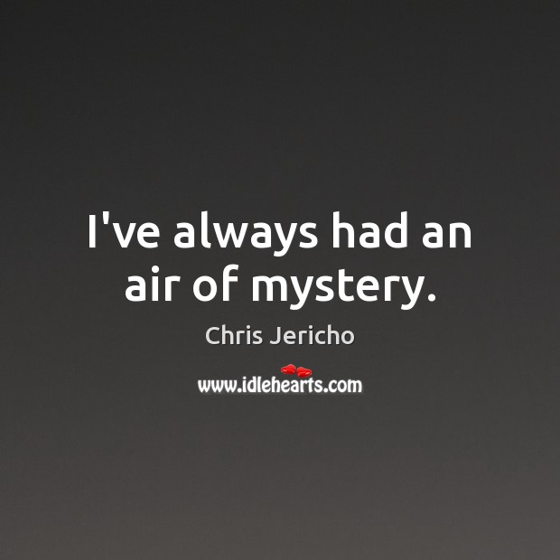 I've always had an air of mystery. Chris Jericho Picture Quote