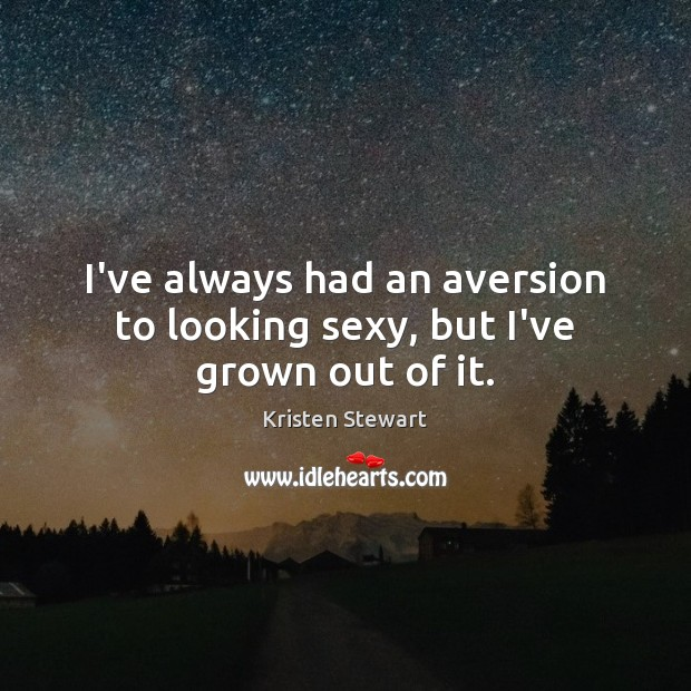 I've always had an aversion to looking sexy, but I've grown out of it. Kristen Stewart Picture Quote