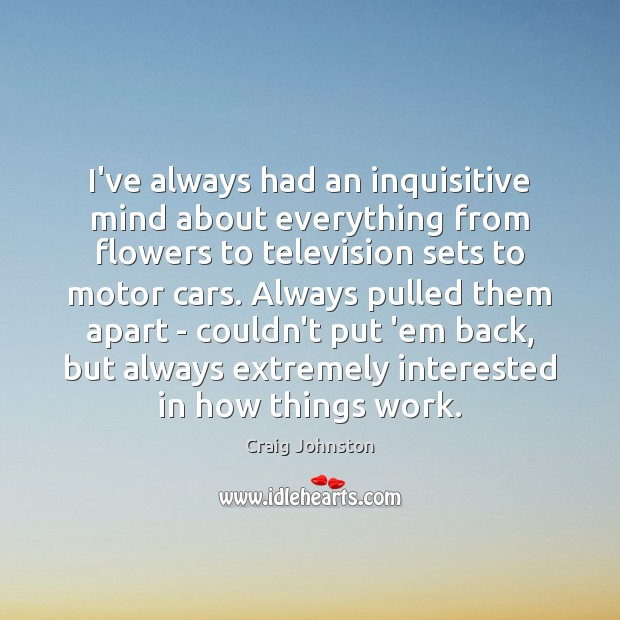 I've always had an inquisitive mind about everything from flowers to television Image