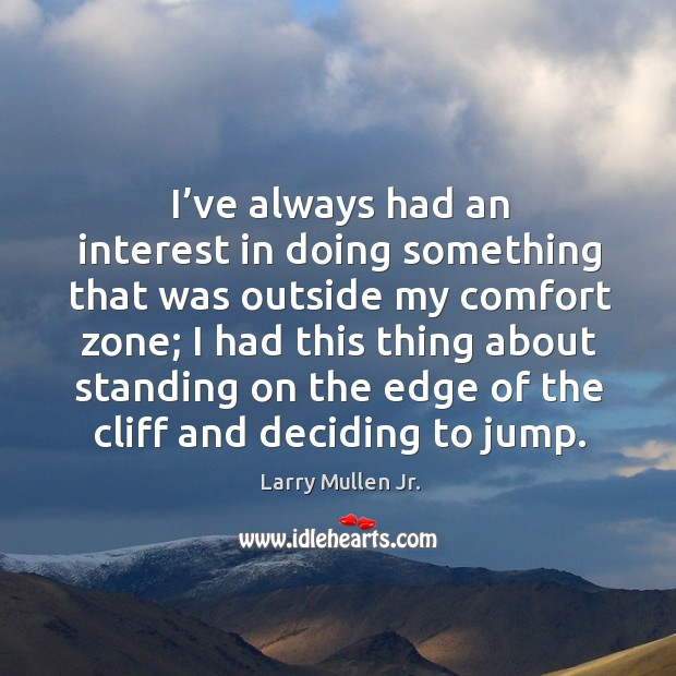I've always had an interest in doing something that was outside my comfort zone. Image