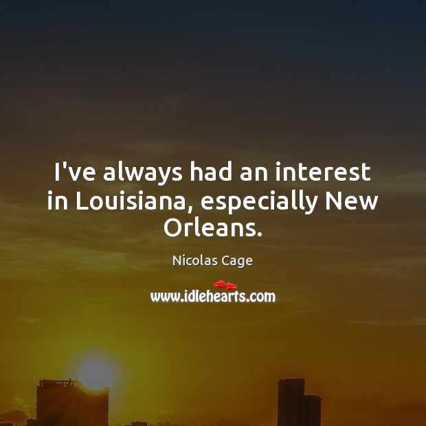 Image, I've always had an interest in Louisiana, especially New Orleans.