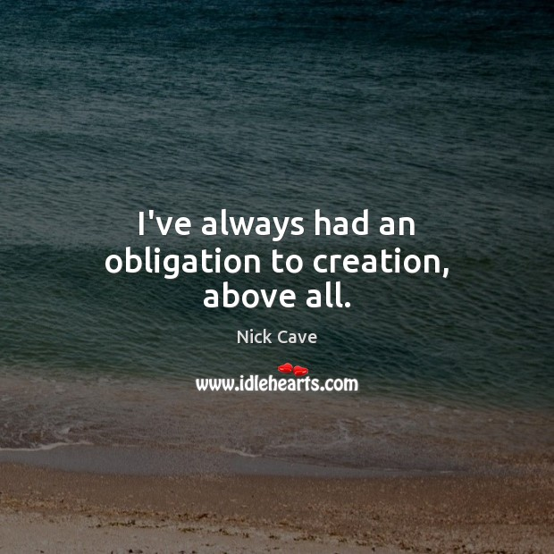 Image, I've always had an obligation to creation, above all.