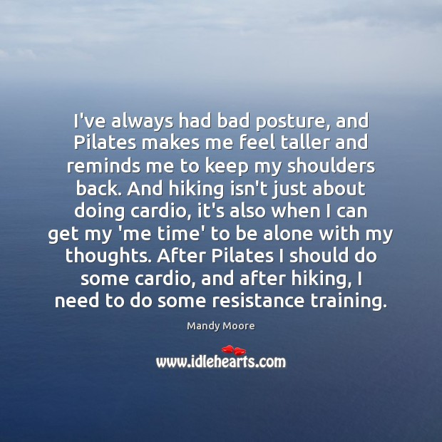 I've always had bad posture, and Pilates makes me feel taller and Mandy Moore Picture Quote
