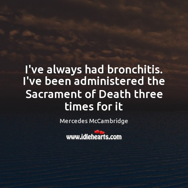 I've always had bronchitis. I've been administered the Sacrament of Death three Image