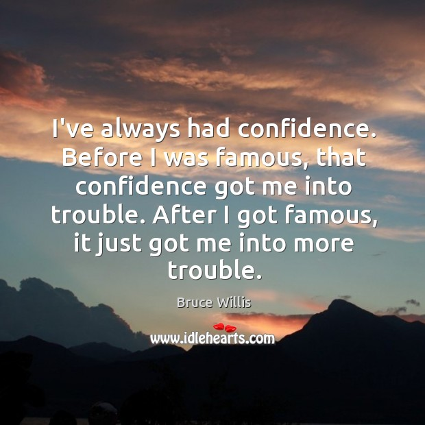 I've always had confidence. Before I was famous, that confidence got me Bruce Willis Picture Quote