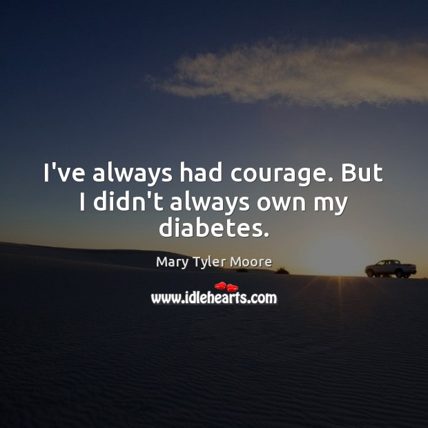 I've always had courage. But I didn't always own my diabetes. Mary Tyler Moore Picture Quote