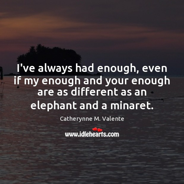 I've always had enough, even if my enough and your enough are Catherynne M. Valente Picture Quote