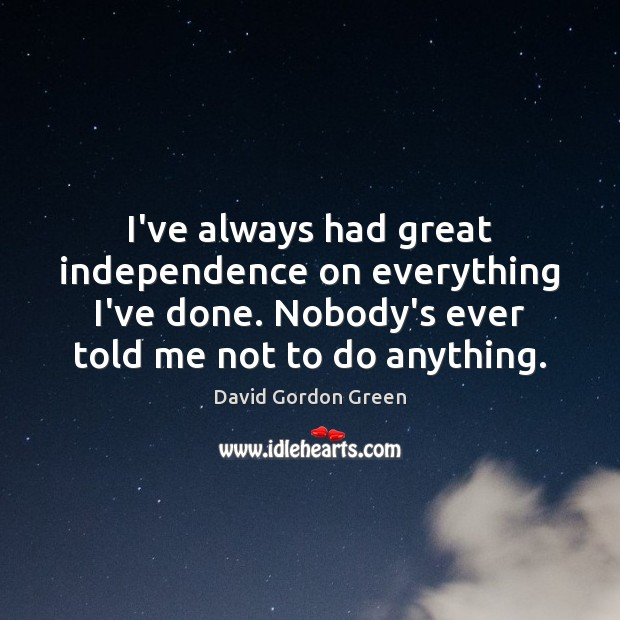 I've always had great independence on everything I've done. Nobody's ever told Independence Quotes Image