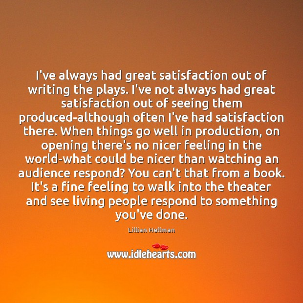 I've always had great satisfaction out of writing the plays. I've not Lillian Hellman Picture Quote