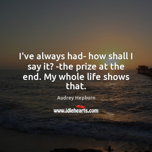 I've always had- how shall I say it? -the prize at the end. My whole life shows that. Image
