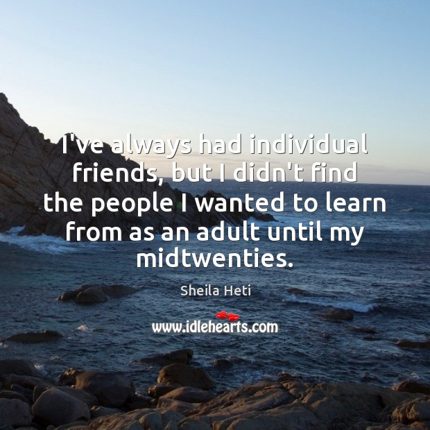 I've always had individual friends, but I didn't find the people I Image