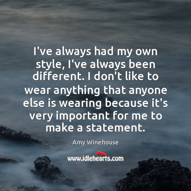 I've always had my own style, I've always been different. I don't Image