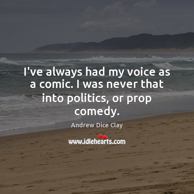 I've always had my voice as a comic. I was never that into politics, or prop comedy. Image