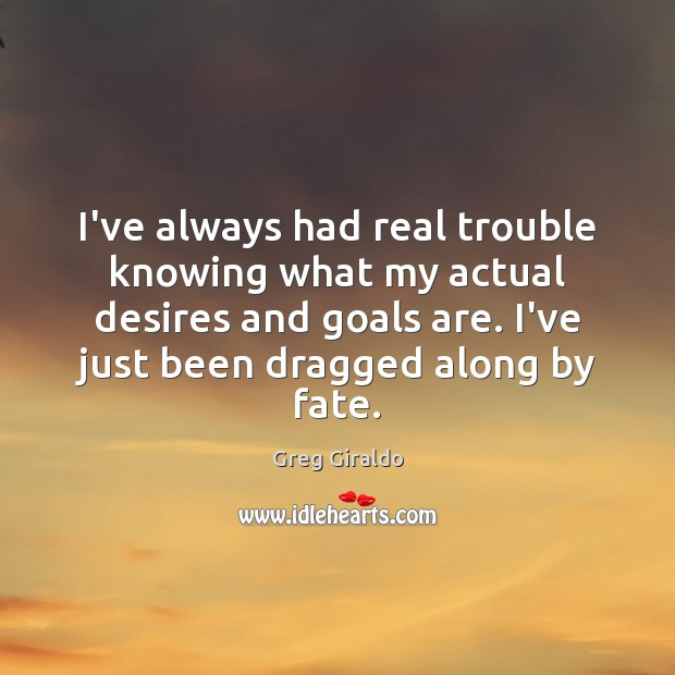 I've always had real trouble knowing what my actual desires and goals Greg Giraldo Picture Quote