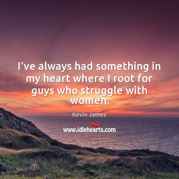 I've always had something in my heart where I root for guys who struggle with women. Kevin James Picture Quote