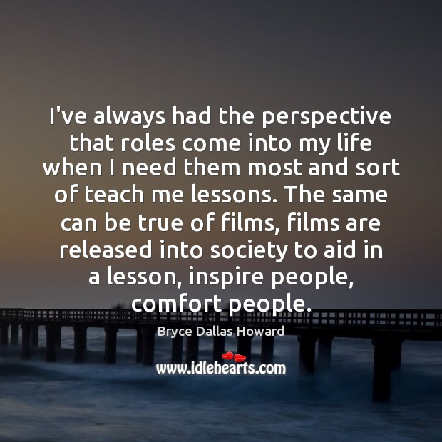 Image, I've always had the perspective that roles come into my life when