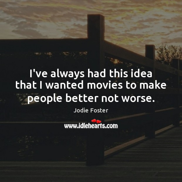 I've always had this idea that I wanted movies to make people better not worse. Jodie Foster Picture Quote