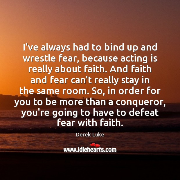 I've always had to bind up and wrestle fear, because acting is Derek Luke Picture Quote