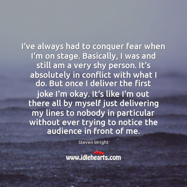 I've always had to conquer fear when I'm on stage. Basically, I Image