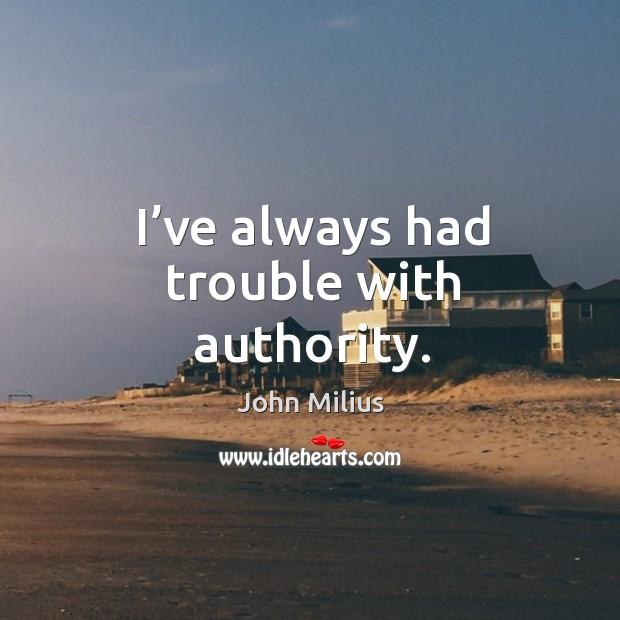 I've always had trouble with authority. John Milius Picture Quote