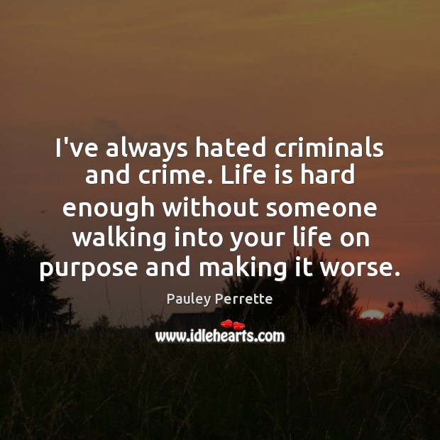 I've always hated criminals and crime. Life is hard enough without someone Life is Hard Quotes Image