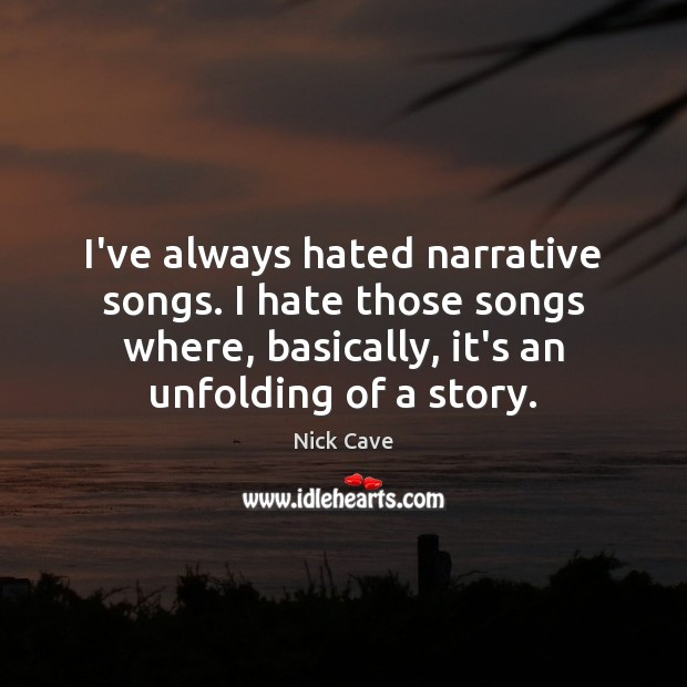 I've always hated narrative songs. I hate those songs where, basically, it's Nick Cave Picture Quote