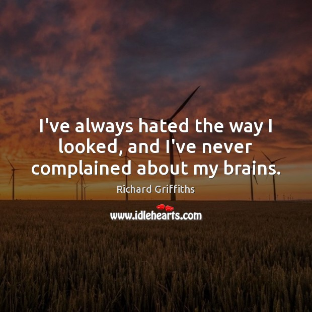 I've always hated the way I looked, and I've never complained about my brains. Image