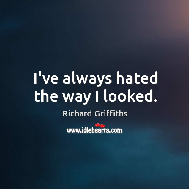 I've always hated the way I looked. Richard Griffiths Picture Quote
