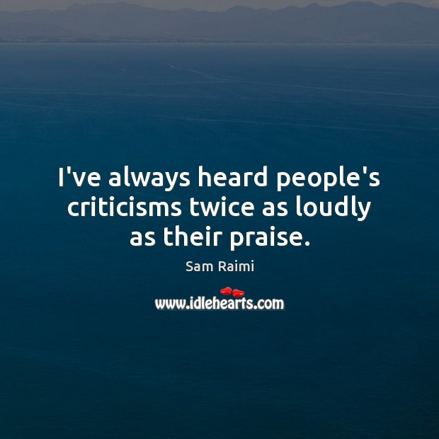 Image, I've always heard people's criticisms twice as loudly as their praise.