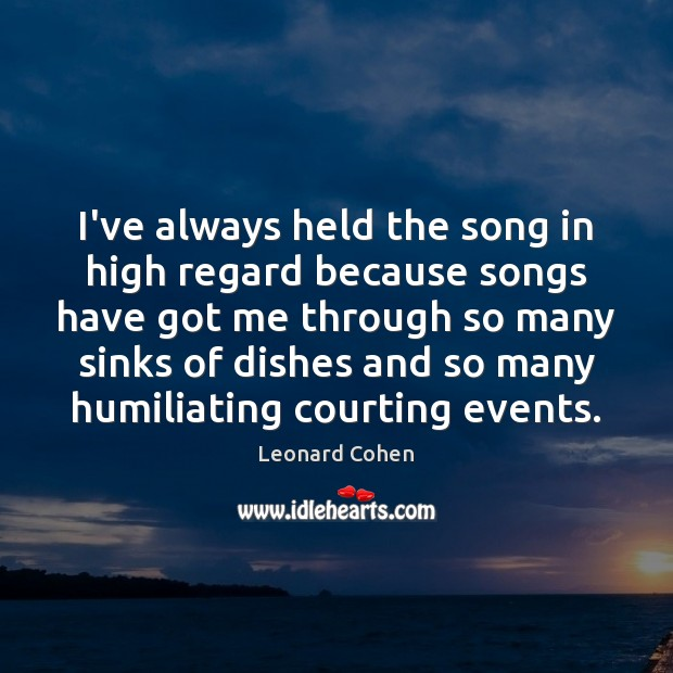 I've always held the song in high regard because songs have got Leonard Cohen Picture Quote