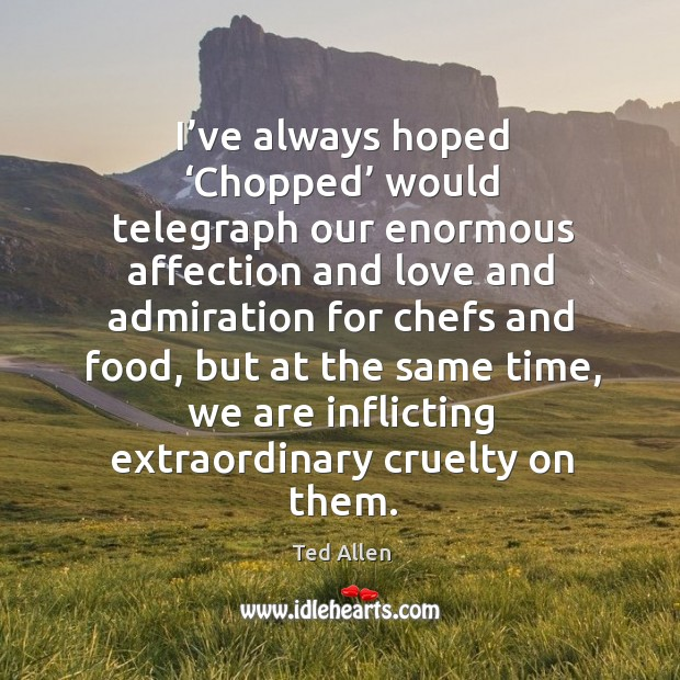 I've always hoped 'chopped' would telegraph our enormous affection and love and admiration Ted Allen Picture Quote
