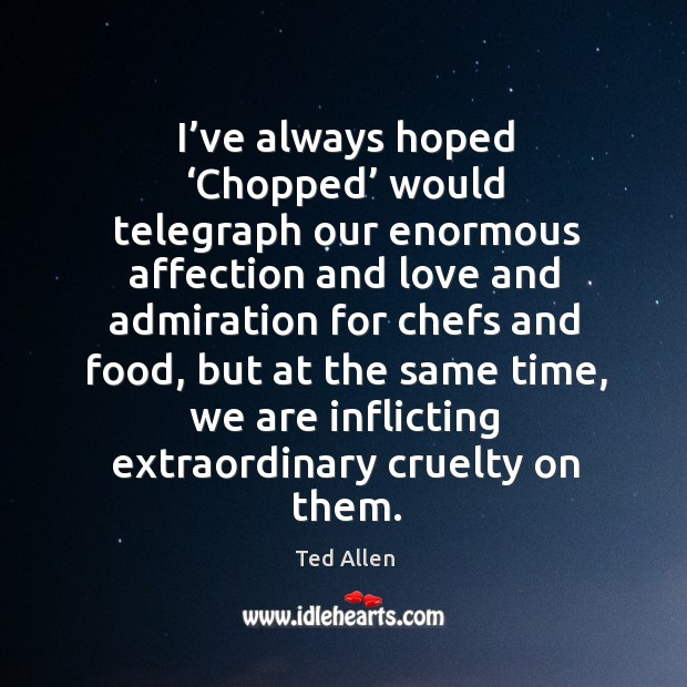 I've always hoped 'chopped' would telegraph our enormous affection Ted Allen Picture Quote