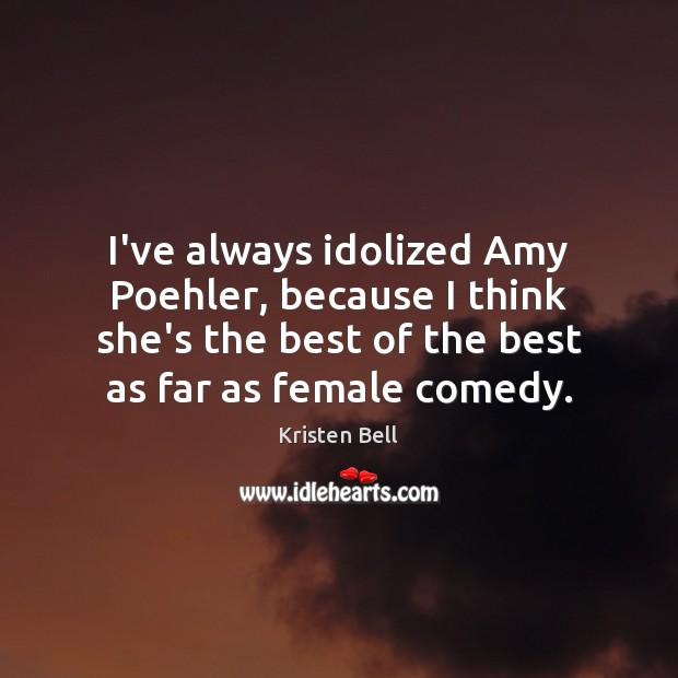 Image, I've always idolized Amy Poehler, because I think she's the best of